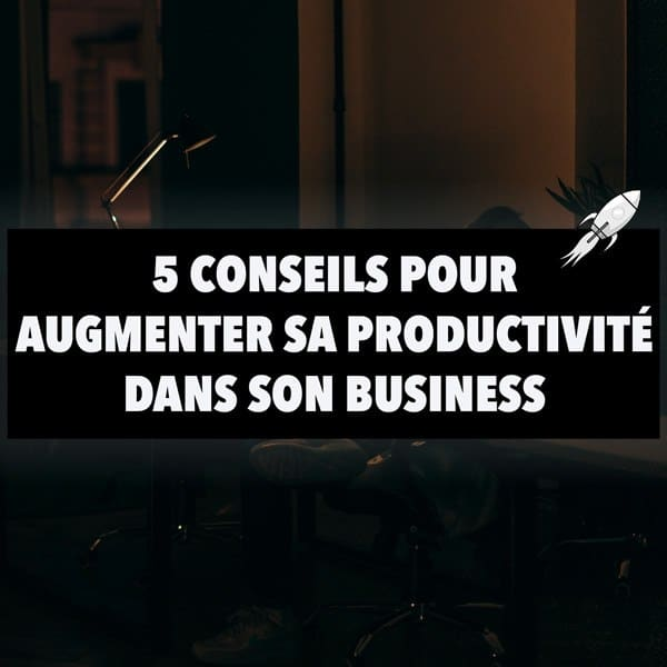 5 conseils pour augmenter sa productivité dans son business
